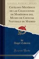 libro Catálogo Metódico De Las Colecciones De Mamíferos Del Museo De Ciencias Naturale De Madrid (classic Reprint)